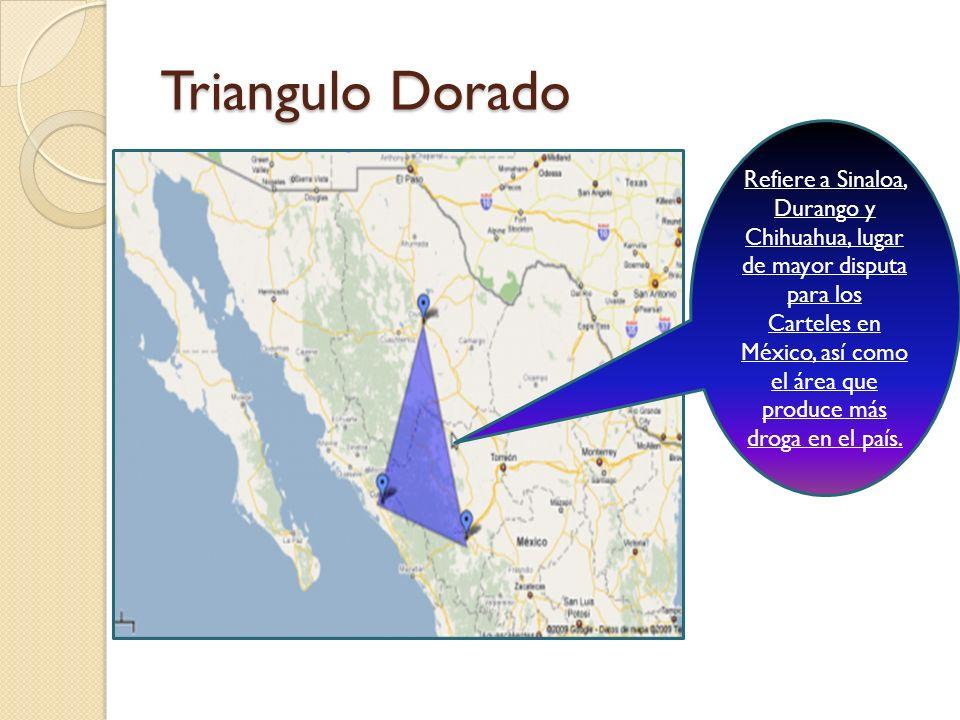 Triangulo Dorado Refiere a Sinaloa, Durango y Chihuahua, lugar de mayor disputa para los Carteles en México, así como el área que produce más droga en