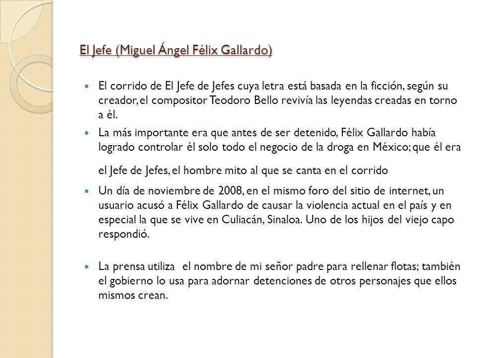 El Jefe (Miguel Ángel Félix Gallardo) El corrido de El Jefe de Jefes cuya letra está basada en la ficción, según su creador, el compositor Teodoro Bel