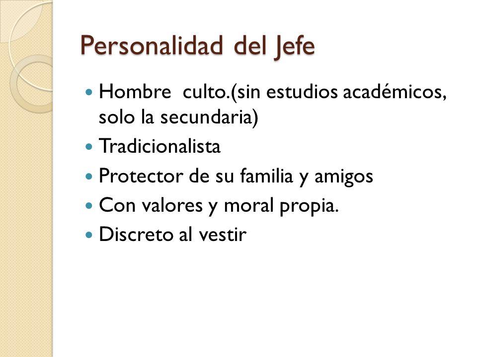 Personalidad del Jefe Hombre culto.(sin estudios académicos, solo la secundaria) Tradicionalista Protector de su familia y amigos Con valores y moral