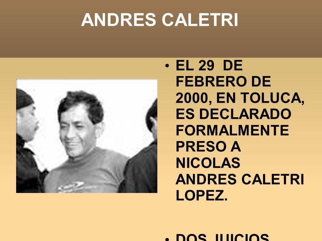ANDRES CALETRI EL 29 DE FEBRERO DE 2000, EN TOLUCA, ES DECLARADO FORMALMENTE PRESO A NICOLAS ANDRES CALETRI LOPEZ. DOS JUICIOS DIERON CUENTA DE SENDAS
