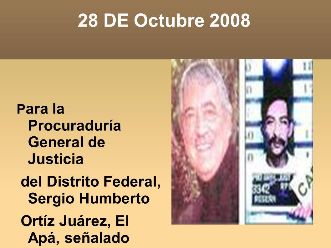 28 DE Octubre 2008 P ara la Procuraduría General de Justicia del Distrito Federal, Sergio Humberto Ortíz Juárez, El Apá, señalado como el líder de la
