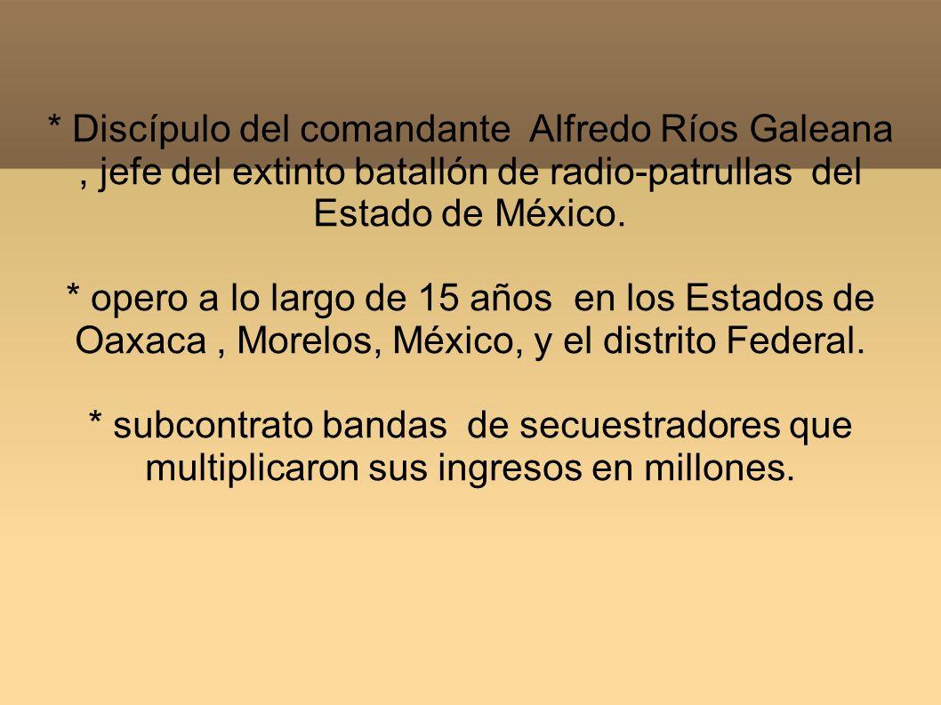 * Discípulo del comandante Alfredo Ríos Galeana, jefe del extinto batallón de radio-patrullas del Estado de México. * opero a lo largo de 15 años en l