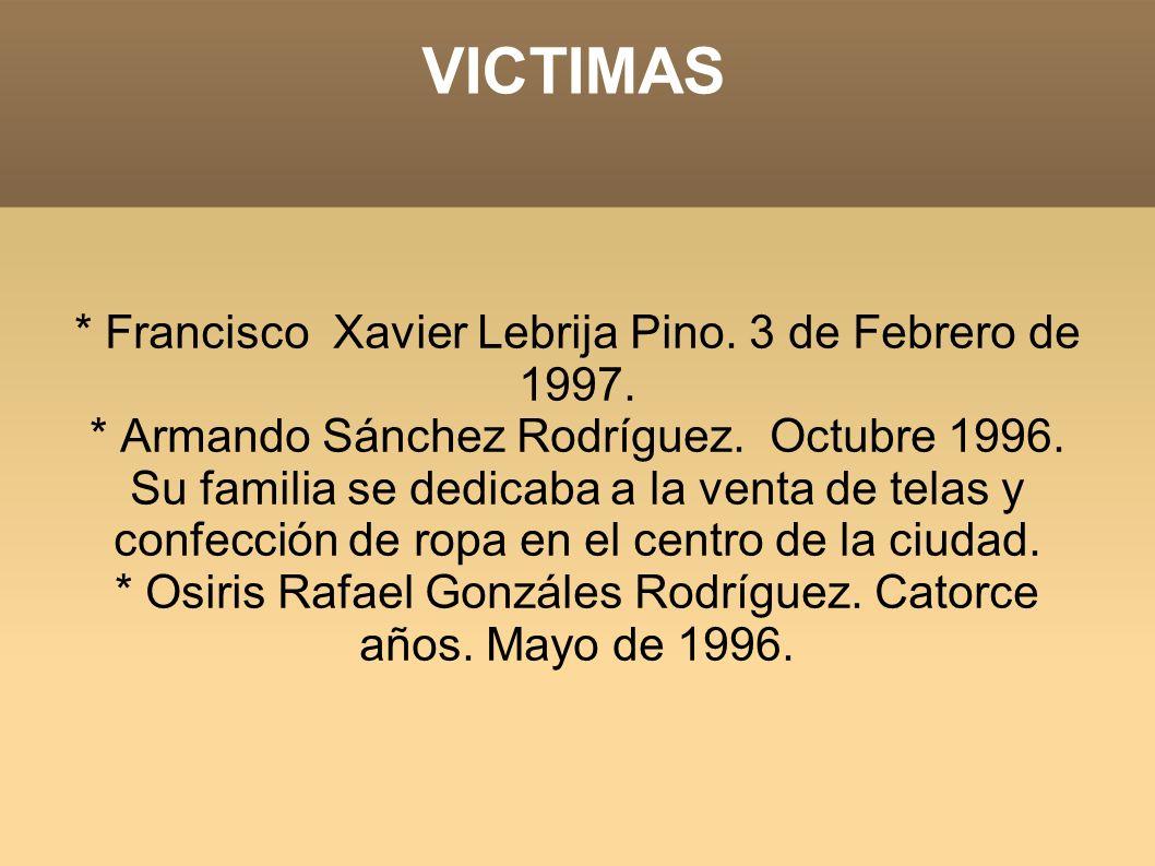 VICTIMAS * Francisco Xavier Lebrija Pino. 3 de Febrero de 1997. * Armando Sánchez Rodríguez. Octubre 1996. Su familia se dedicaba a la venta de telas