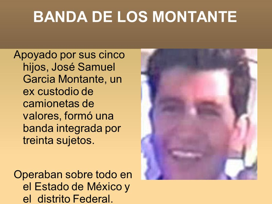 BANDA DE LOS MONTANTE Apoyado por sus cinco hijos, José Samuel Garcia Montante, un ex custodio de camionetas de valores, formó una banda integrada por