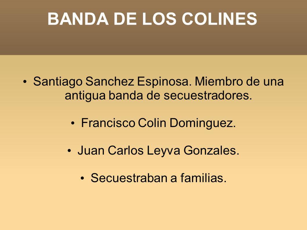 BANDA DE LOS COLINES Santiago Sanchez Espinosa. Miembro de una antigua banda de secuestradores. Francisco Colin Dominguez. Juan Carlos Leyva Gonzales.