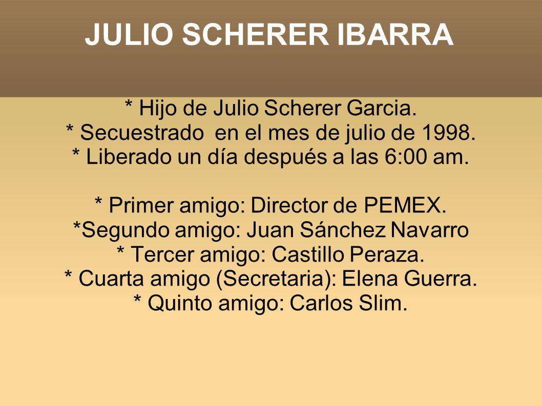 JULIO SCHERER IBARRA * Hijo de Julio Scherer Garcia. * Secuestrado en el mes de julio de 1998. * Liberado un día después a las 6:00 am. * Primer amigo