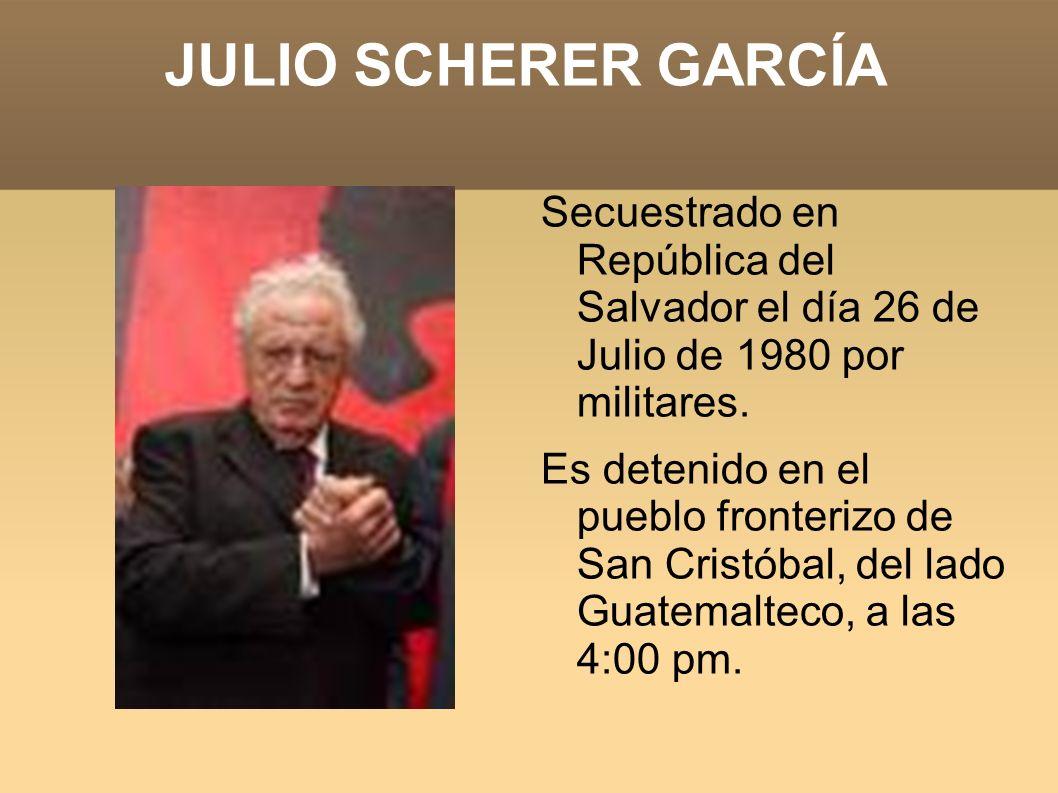 JULIO SCHERER GARCÍA Secuestrado en República del Salvador el día 26 de Julio de 1980 por militares. Es detenido en el pueblo fronterizo de San Cristó
