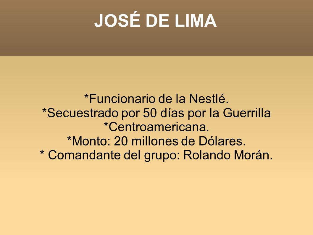 JOSÉ DE LIMA *Funcionario de la Nestlé. *Secuestrado por 50 días por la Guerrilla *Centroamericana. *Monto: 20 millones de Dólares. * Comandante del g