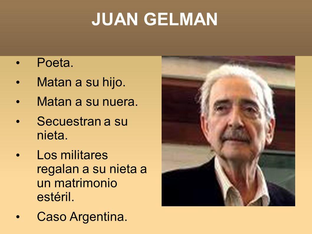 JUAN GELMAN Poeta. Matan a su hijo. Matan a su nuera. Secuestran a su nieta. Los militares regalan a su nieta a un matrimonio estéril. Caso Argentina.