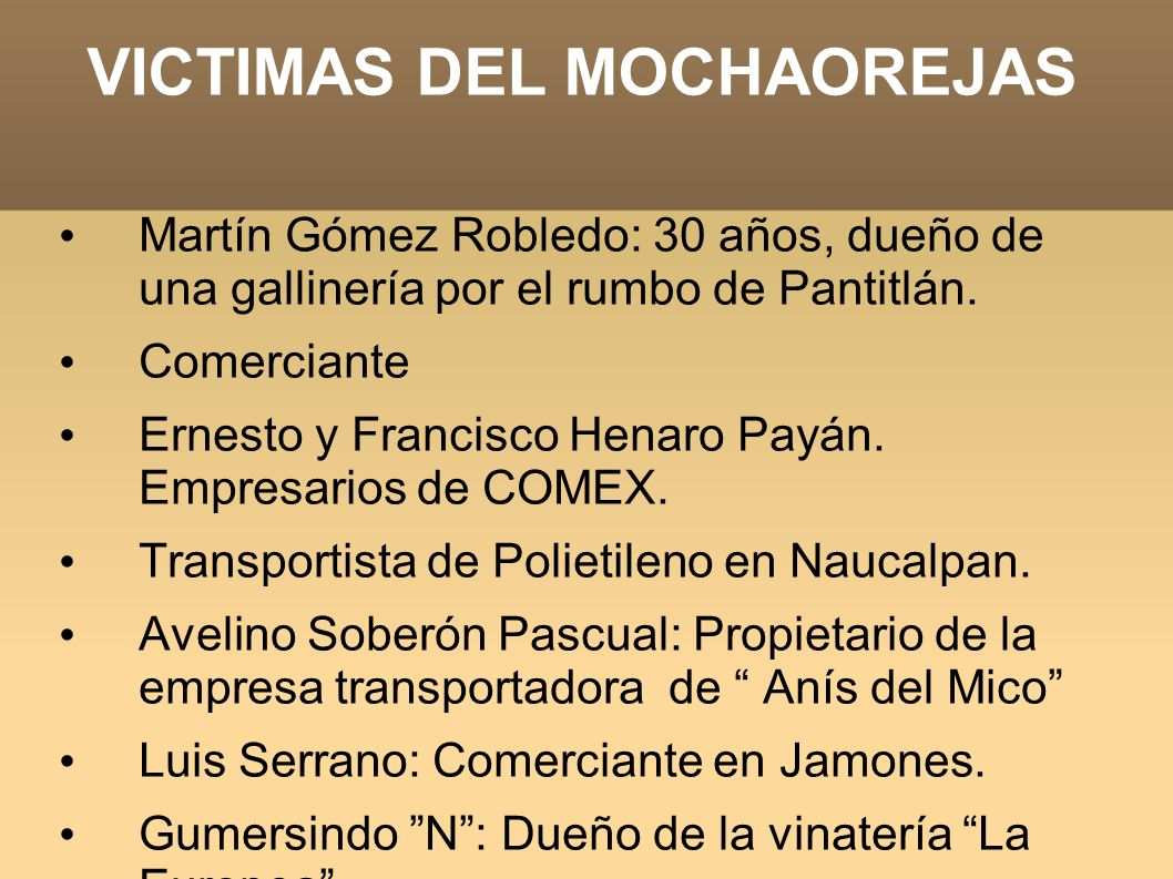 VICTIMAS DEL MOCHAOREJAS Martín Gómez Robledo: 30 años, dueño de una gallinería por el rumbo de Pantitlán. Comerciante Ernesto y Francisco Henaro Payá
