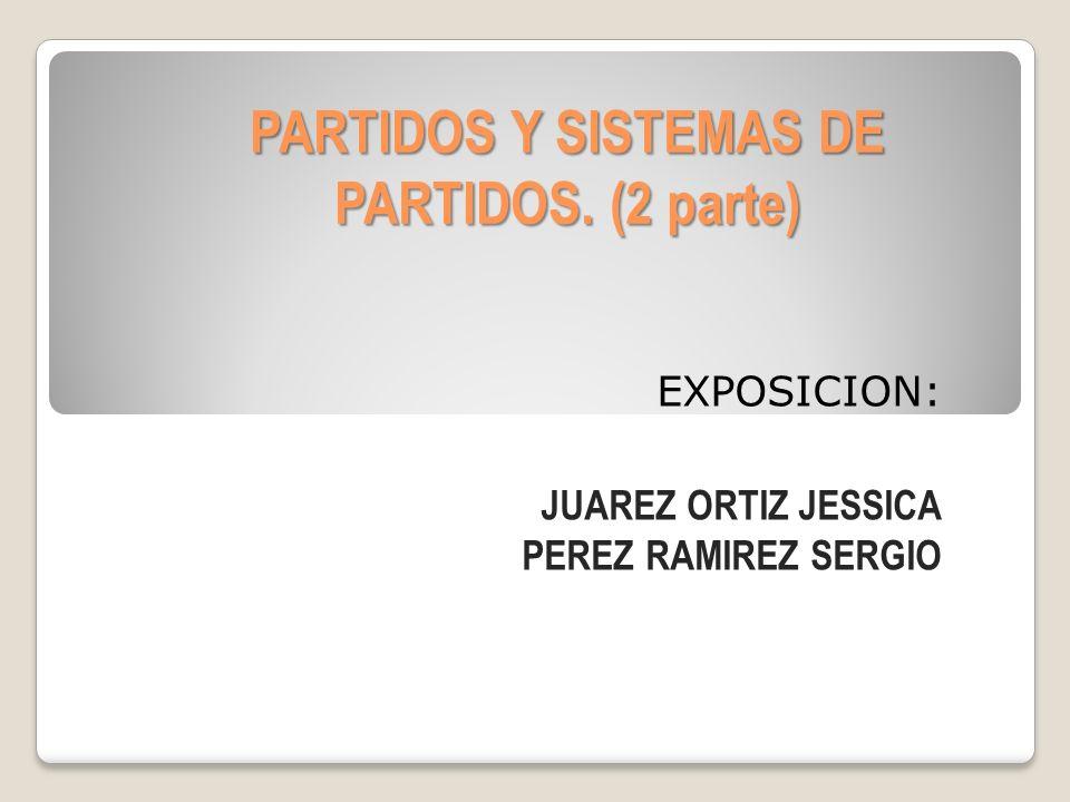 PARTIDOS Y SISTEMAS DE PARTIDOS. (2 parte) EXPOSICION: JUAREZ ORTIZ JESSICA PEREZ RAMIREZ SERGIO