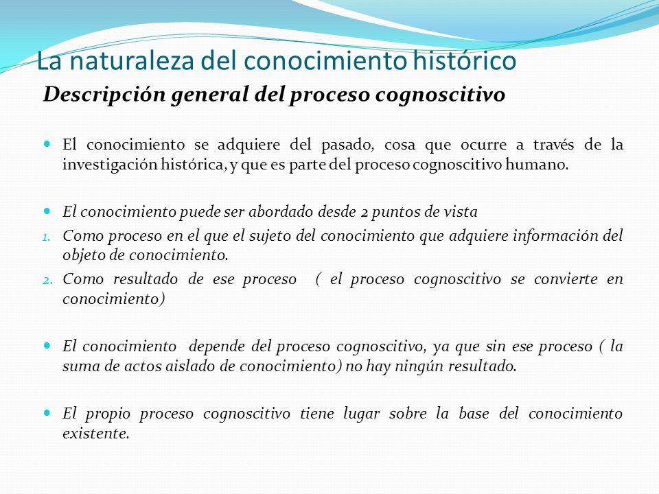 La naturaleza del conocimiento histórico Descripción general del proceso cognoscitivo El conocimiento se adquiere del pasado, cosa que ocurre a través