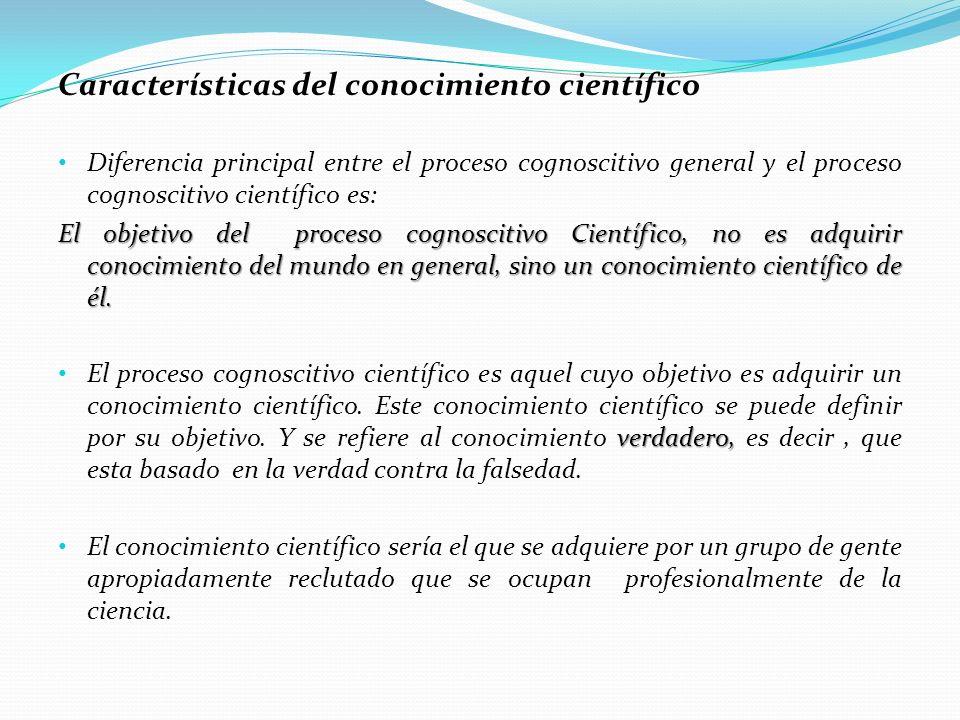 Características del conocimiento científico Diferencia principal entre el proceso cognoscitivo general y el proceso cognoscitivo científico es: El obj