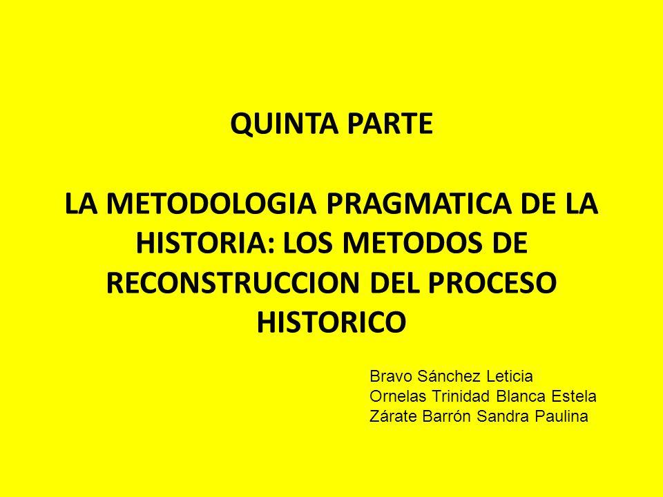QUINTA PARTE LA METODOLOGIA PRAGMATICA DE LA HISTORIA: LOS METODOS DE RECONSTRUCCION DEL PROCESO HISTORICO Bravo Sánchez Leticia Ornelas Trinidad Blan
