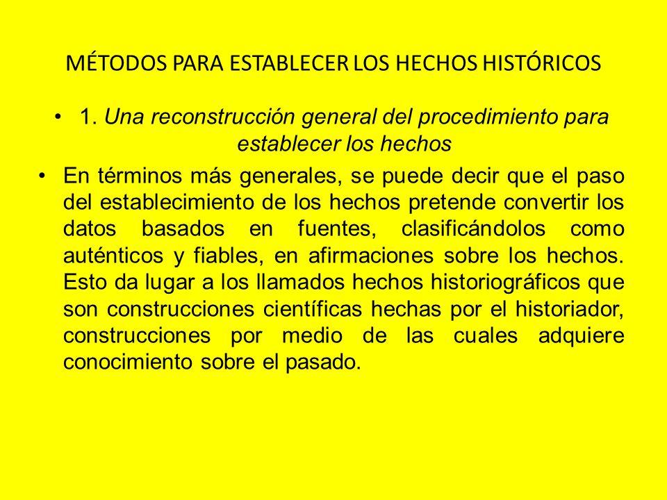 MÉTODOS PARA ESTABLECER LOS HECHOS HISTÓRICOS 1. Una reconstrucción general del procedimiento para establecer los hechos En términos más generales, se