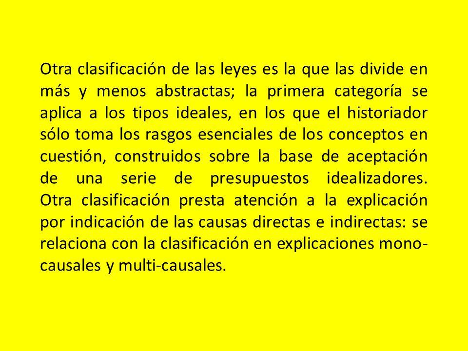 Otra clasificación de las leyes es la que las divide en más y menos abstractas; la primera categoría se aplica a los tipos ideales, en los que el hist