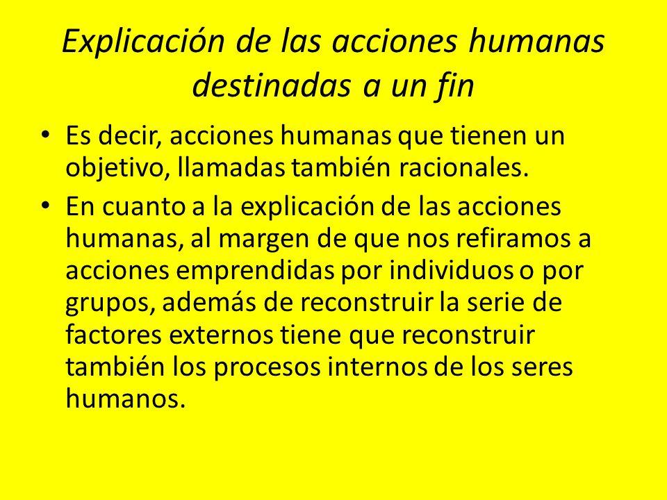 Explicación de las acciones humanas destinadas a un fin Es decir, acciones humanas que tienen un objetivo, llamadas también racionales. En cuanto a la