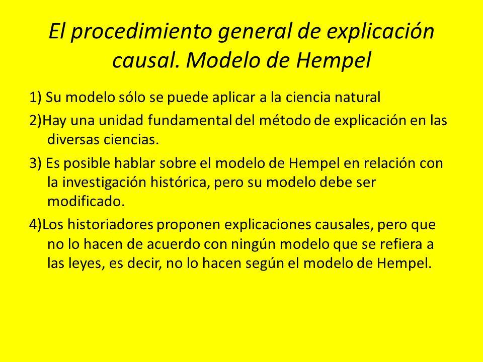 El procedimiento general de explicación causal. Modelo de Hempel 1) Su modelo sólo se puede aplicar a la ciencia natural 2)Hay una unidad fundamental