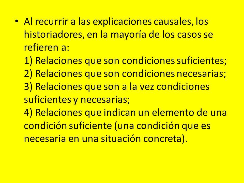 Al recurrir a las explicaciones causales, los historiadores, en la mayoría de los casos se refieren a: 1) Relaciones que son condiciones suficientes;