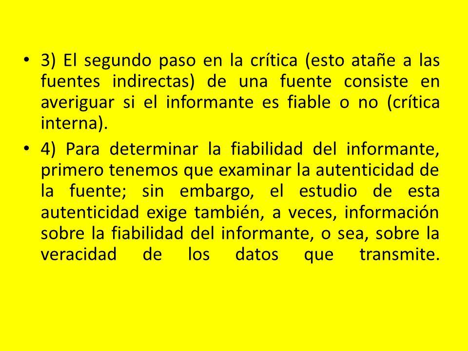 3) El segundo paso en la crítica (esto atañe a las fuentes indirectas) de una fuente consiste en averiguar si el informante es fiable o no (crítica in