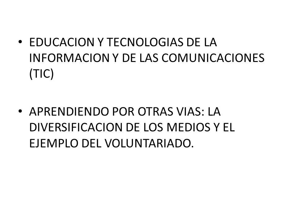 EDUCACION Y TECNOLOGIAS DE LA INFORMACION Y DE LAS COMUNICACIONES (TIC) APRENDIENDO POR OTRAS VIAS: LA DIVERSIFICACION DE LOS MEDIOS Y EL EJEMPLO DEL VOLUNTARIADO.