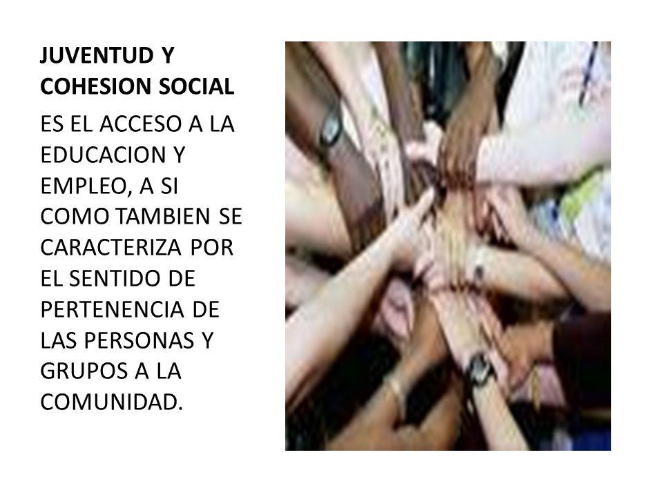 JUVENTUD Y COHESION SOCIAL ES EL ACCESO A LA EDUCACION Y EMPLEO, A SI COMO TAMBIEN SE CARACTERIZA POR EL SENTIDO DE PERTENENCIA DE LAS PERSONAS Y GRUPOS A LA COMUNIDAD.