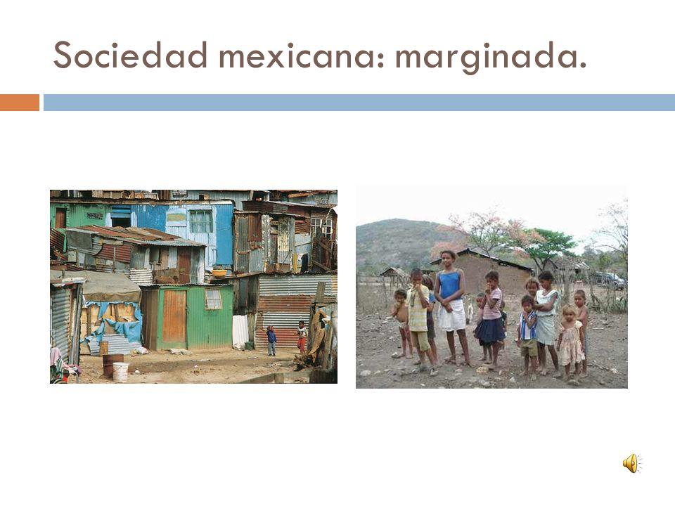 Sociedad mexicana: marginada.