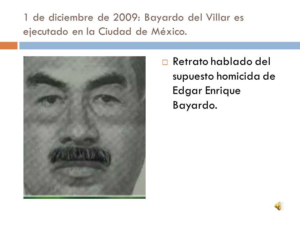 1 de diciembre de 2009: Bayardo del Villar es ejecutado en la Ciudad de México. Retrato hablado del supuesto homicida de Edgar Enrique Bayardo.