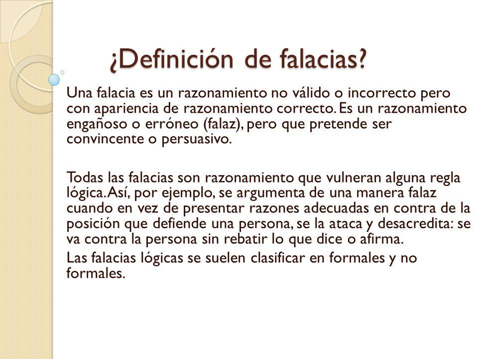 ¿Definición de falacias? ¿Definición de falacias? Una falacia es un razonamiento no válido o incorrecto pero con apariencia de razonamiento correcto.