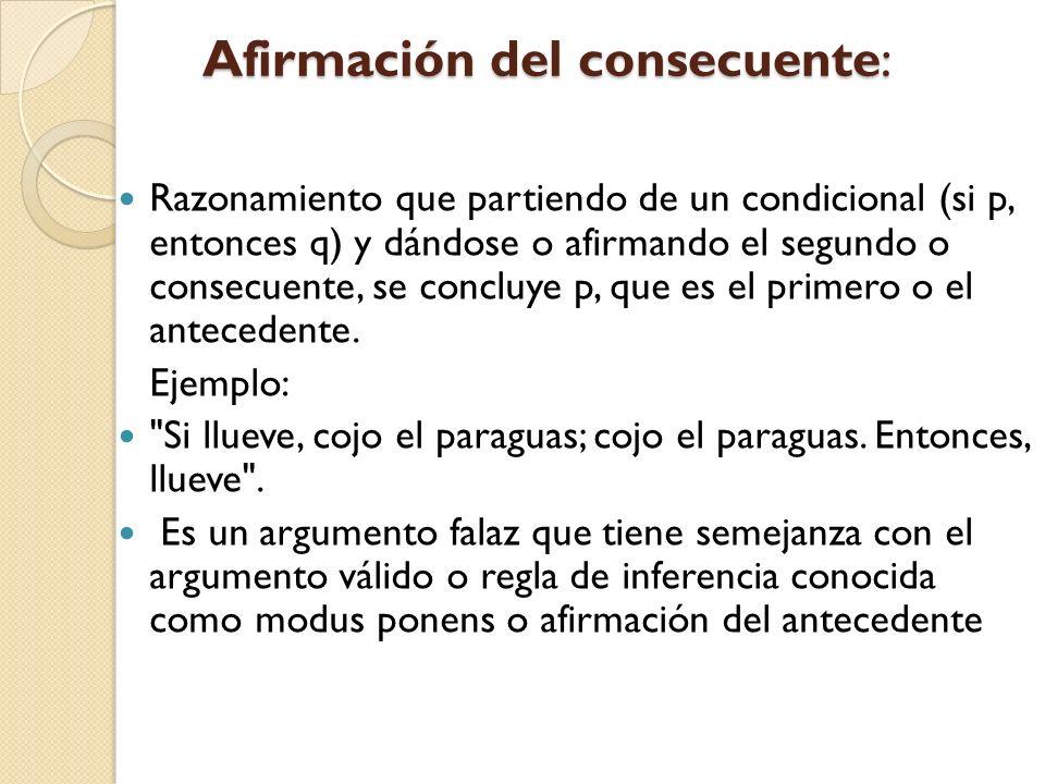 Afirmación del consecuente: Afirmación del consecuente: Razonamiento que partiendo de un condicional (si p, entonces q) y dándose o afirmando el segun