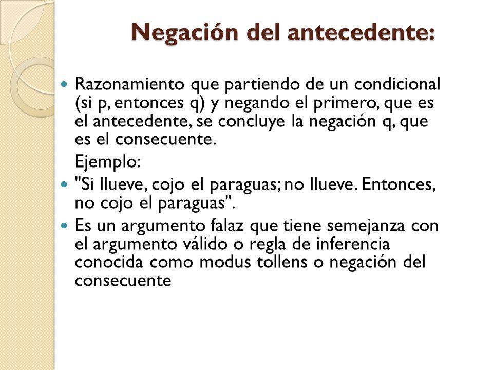 Negación del antecedente: Negación del antecedente: Razonamiento que partiendo de un condicional (si p, entonces q) y negando el primero, que es el an