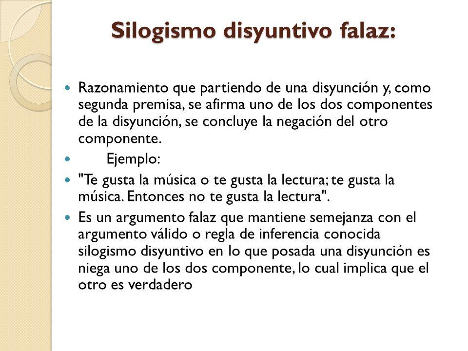 Silogismo disyuntivo falaz: Silogismo disyuntivo falaz: Razonamiento que partiendo de una disyunción y, como segunda premisa, se afirma uno de los dos