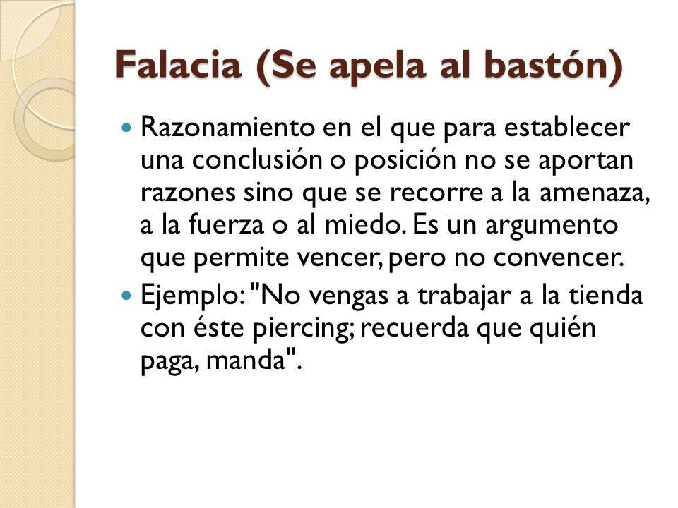 Falacia (Se apela al bastón) Razonamiento en el que para establecer una conclusión o posición no se aportan razones sino que se recorre a la amenaza,