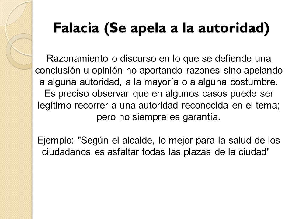 Falacia (Se apela a la autoridad) Falacia (Se apela a la autoridad) Razonamiento o discurso en lo que se defiende una conclusión u opinión no aportand