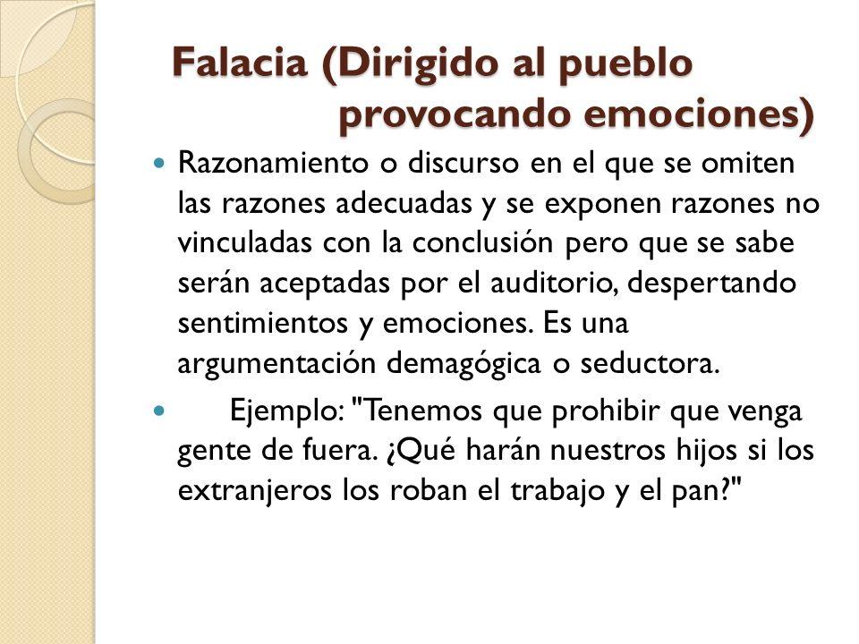 Falacia (Dirigido al pueblo provocando emociones) Falacia (Dirigido al pueblo provocando emociones) Razonamiento o discurso en el que se omiten las ra