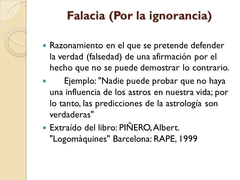 Falacia (Por la ignorancia) Falacia (Por la ignorancia) Razonamiento en el que se pretende defender la verdad (falsedad) de una afirmación por el hech