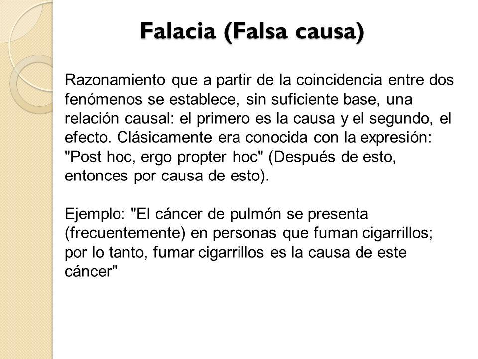 Falacia (Falsa causa) Falacia (Falsa causa) Razonamiento que a partir de la coincidencia entre dos fenómenos se establece, sin suficiente base, una re