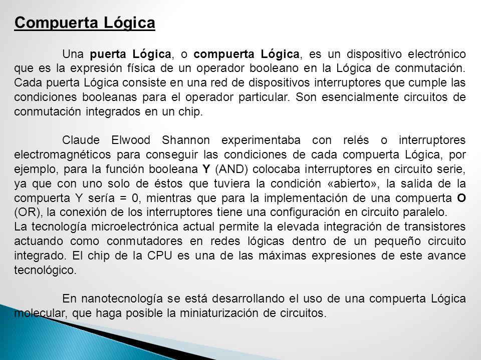 Compuerta Lógica Una puerta Lógica, o compuerta Lógica, es un dispositivo electrónico que es la expresión física de un operador booleano en la Lógica