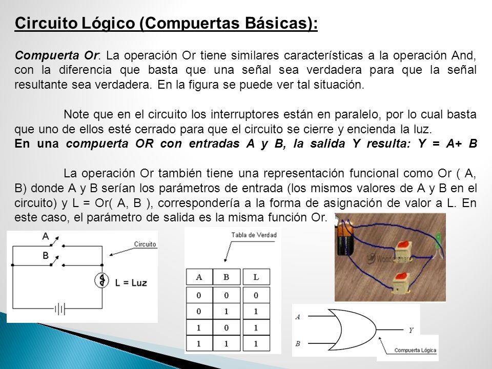 Circuito Lógico (Compuertas Básicas): Compuerta Or: La operación Or tiene similares características a la operación And, con la diferencia que basta qu
