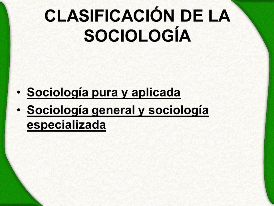 CLASIFICACIÓN DE LA SOCIOLOGÍA Sociología pura y aplicada Sociología general y sociología especializada