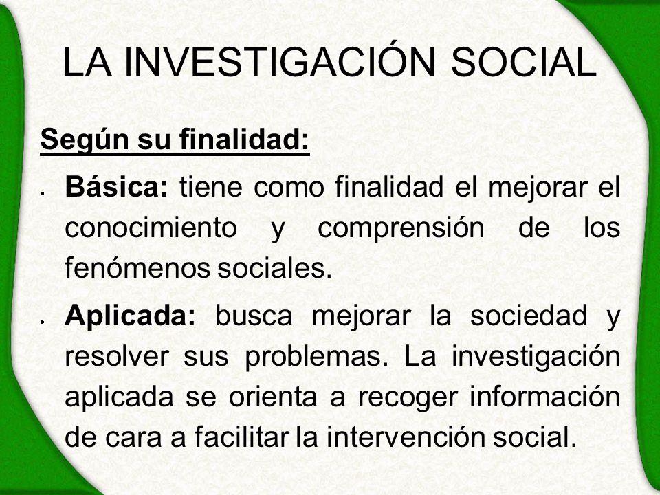 LA INVESTIGACIÓN SOCIAL Según su finalidad: Básica: tiene como finalidad el mejorar el conocimiento y comprensión de los fenómenos sociales. Aplicada: