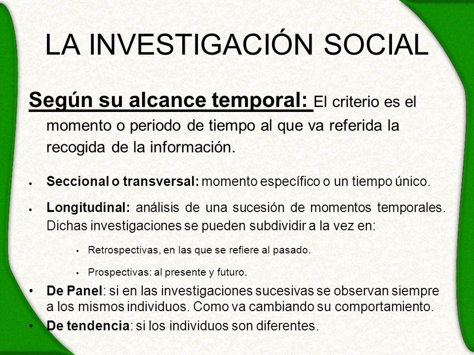 LA INVESTIGACIÓN SOCIAL Según su alcance temporal: El criterio es el momento o periodo de tiempo al que va referida la recogida de la información. Sec