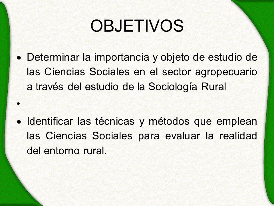 OBJETIVOS Determinar la importancia y objeto de estudio de las Ciencias Sociales en el sector agropecuario a través del estudio de la Sociología Rural