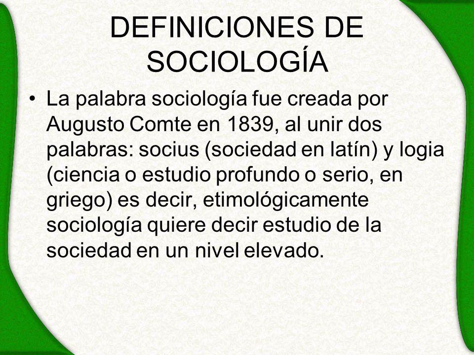 DEFINICIONES DE SOCIOLOGÍA La palabra sociología fue creada por Augusto Comte en 1839, al unir dos palabras: socius (sociedad en latín) y logia (cienc