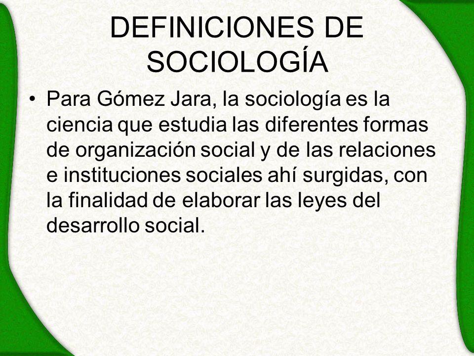DEFINICIONES DE SOCIOLOGÍA Para Gómez Jara, la sociología es la ciencia que estudia las diferentes formas de organización social y de las relaciones e