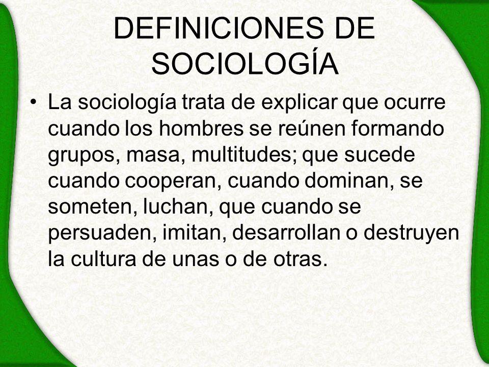 DEFINICIONES DE SOCIOLOGÍA La sociología trata de explicar que ocurre cuando los hombres se reúnen formando grupos, masa, multitudes; que sucede cuand