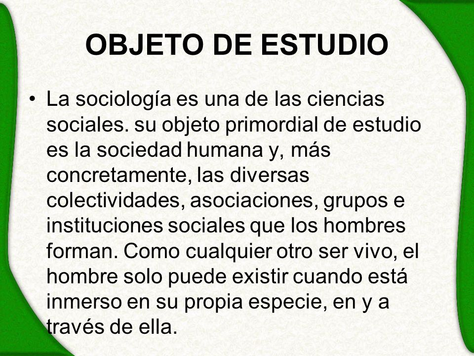 OBJETO DE ESTUDIO La sociología es una de las ciencias sociales. su objeto primordial de estudio es la sociedad humana y, más concretamente, las diver