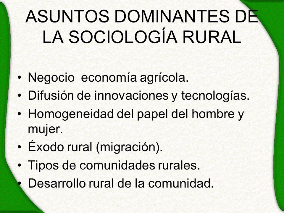 ASUNTOS DOMINANTES DE LA SOCIOLOGÍA RURAL Negocio economía agrícola. Difusión de innovaciones y tecnologías. Homogeneidad del papel del hombre y mujer