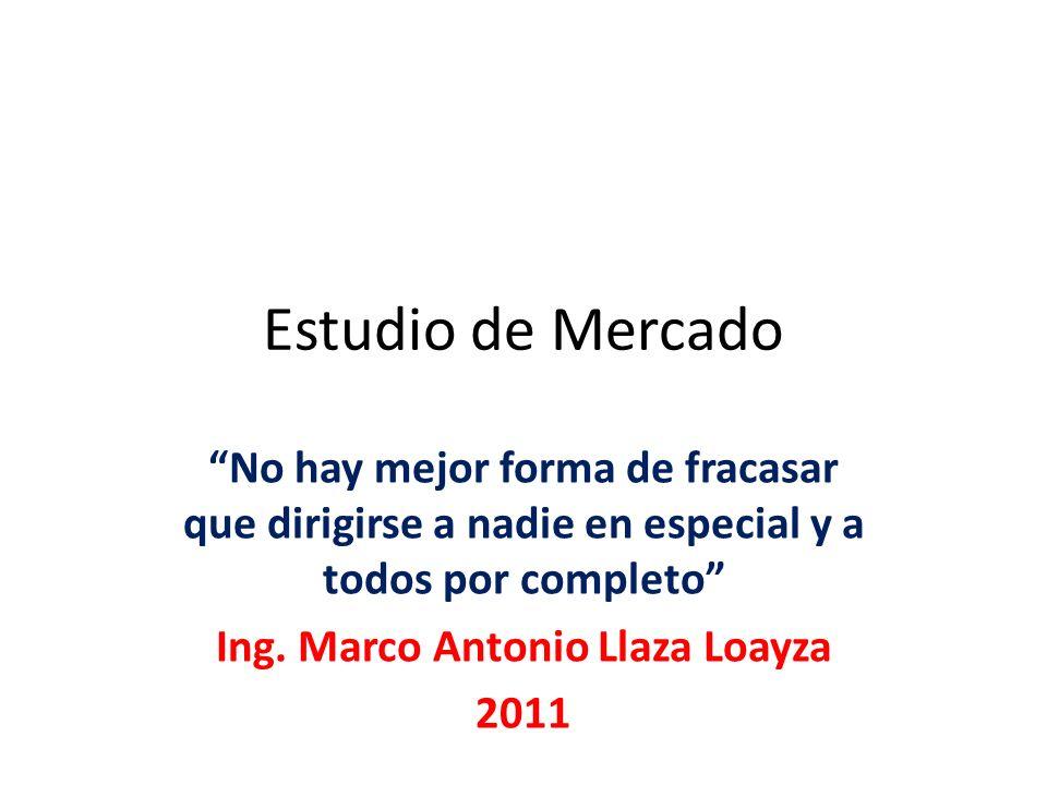 Estudio de Mercado No hay mejor forma de fracasar que dirigirse a nadie en especial y a todos por completo Ing. Marco Antonio Llaza Loayza 2011
