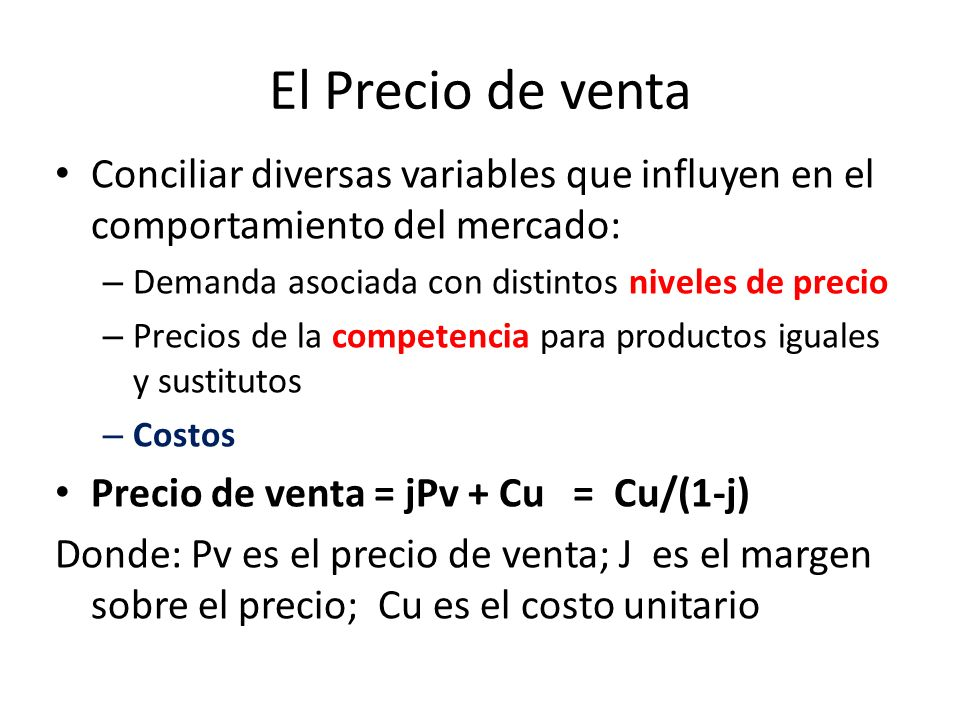El Precio de venta Conciliar diversas variables que influyen en el comportamiento del mercado: – Demanda asociada con distintos niveles de precio – Precios de la competencia para productos iguales y sustitutos – Costos Precio de venta = jPv + Cu = Cu/(1-j) Donde: Pv es el precio de venta; J es el margen sobre el precio; Cu es el costo unitario